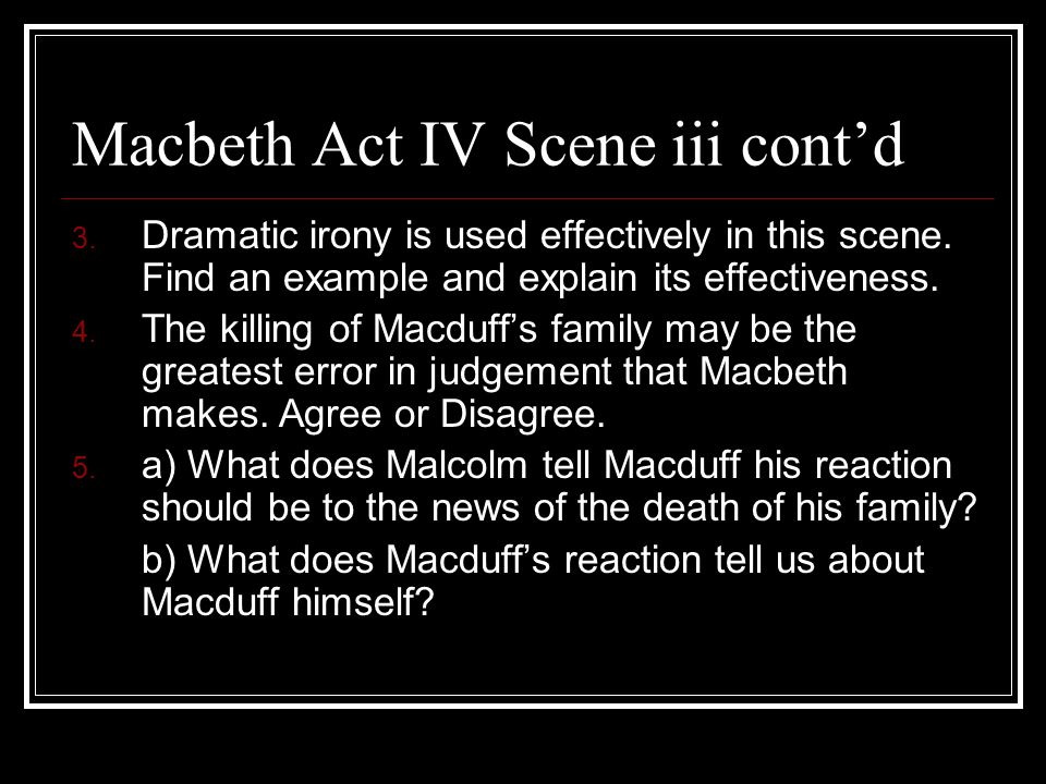 Macbeth Act IV Scene iii cont'd 3.Dramatic irony is used effectively in this scene.