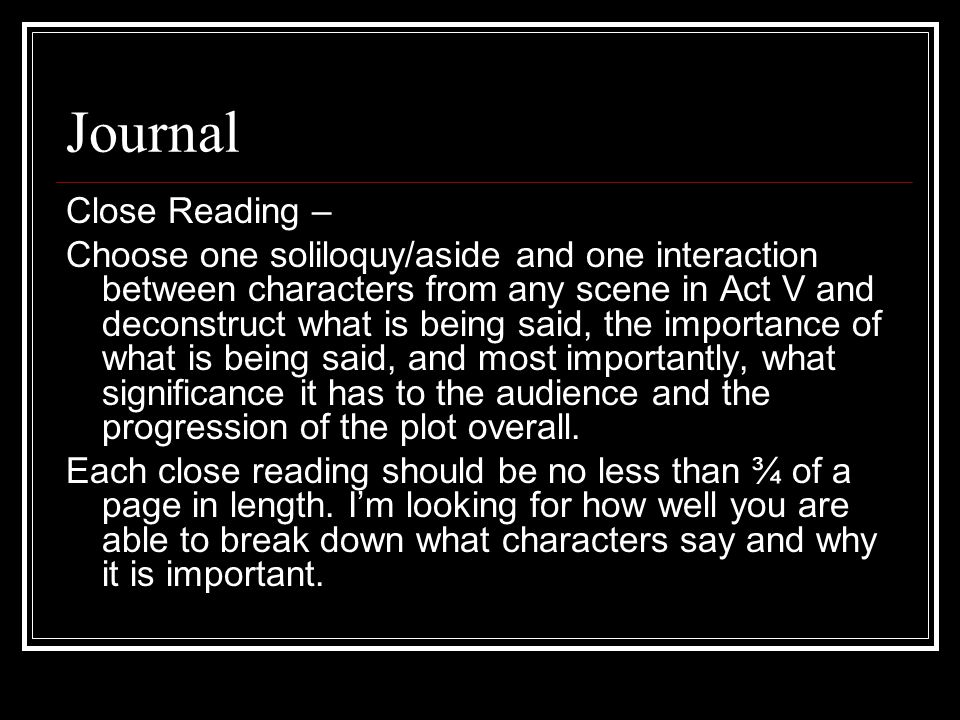 Journal Close Reading – Choose one soliloquy/aside and one interaction between characters from any scene in Act V and deconstruct what is being said, the importance of what is being said, and most importantly, what significance it has to the audience and the progression of the plot overall.