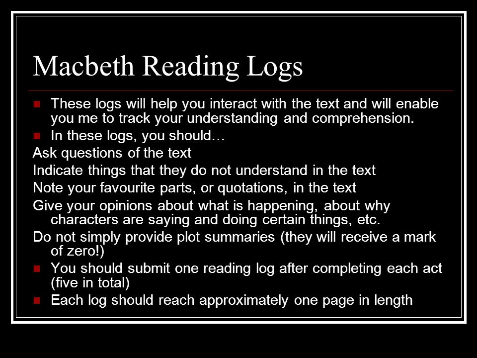 Macbeth Reading Logs These logs will help you interact with the text and will enable you me to track your understanding and comprehension.