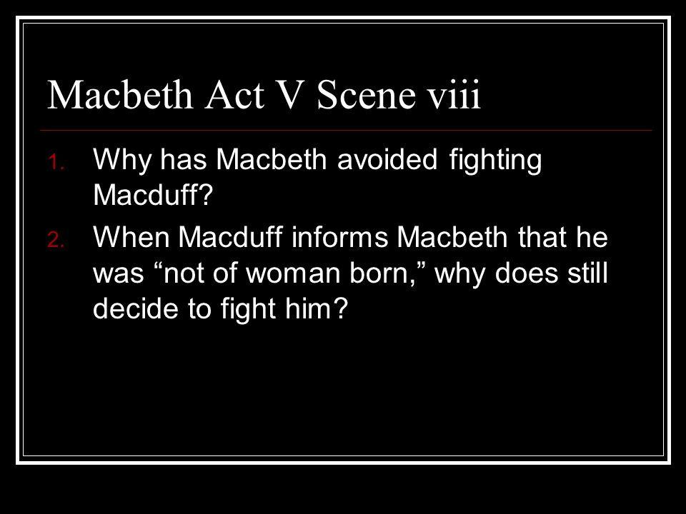 "Macbeth Act V Scene viii 1. Why has Macbeth avoided fighting Macduff? 2. When Macduff informs Macbeth that he was ""not of woman born,"" why does still"