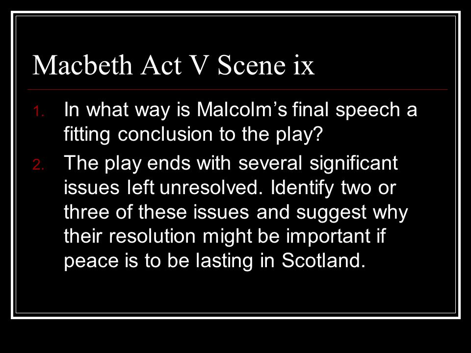Macbeth Act V Scene ix 1.In what way is Malcolm's final speech a fitting conclusion to the play.