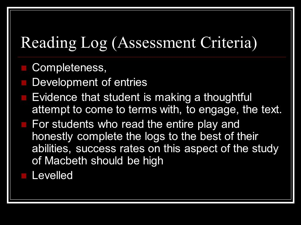 Reading Log (Assessment Criteria) Completeness, Development of entries Evidence that student is making a thoughtful attempt to come to terms with, to engage, the text.