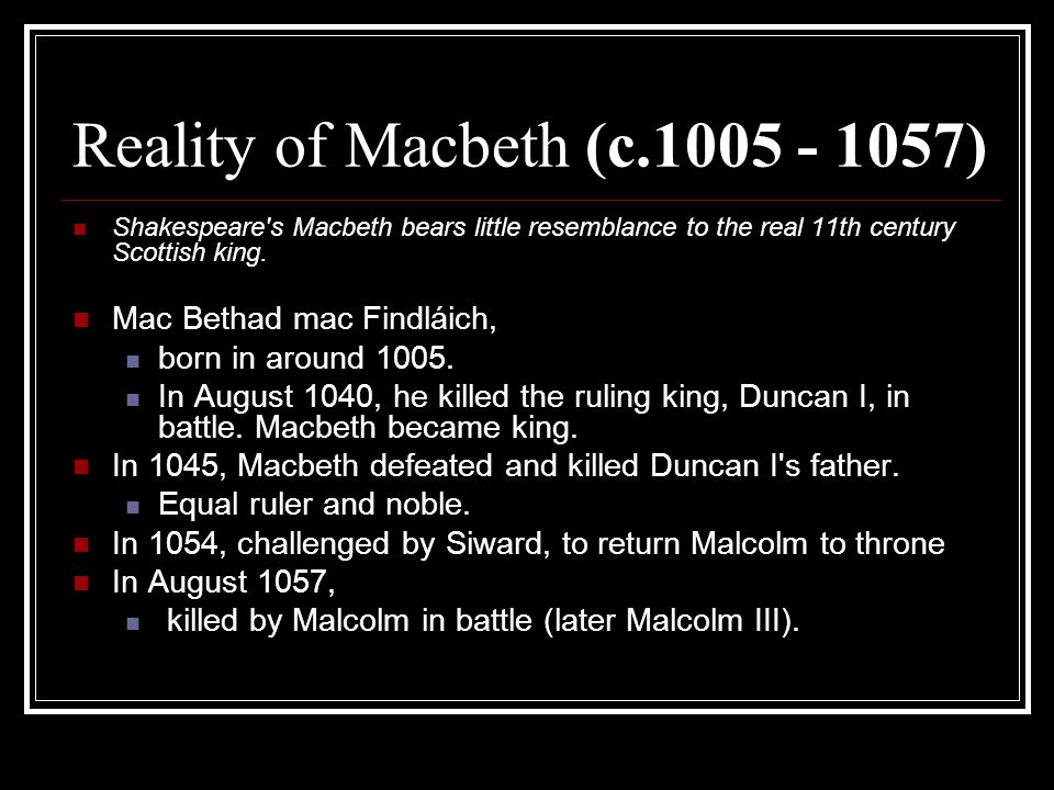 Reality of Macbeth (c.1005 - 1057) Shakespeare's Macbeth bears little resemblance to the real 11th century Scottish king. Mac Bethad mac Findláich, bo