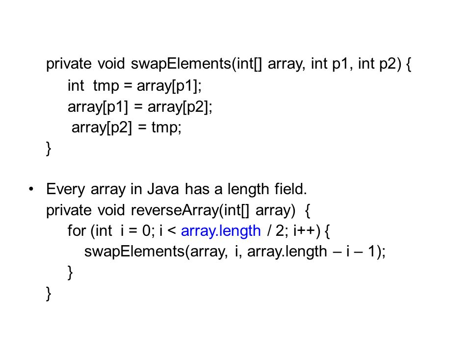 private void swapElements(int[] array, int p1, int p2) { int tmp = array[p1]; array[p1] = array[p2]; array[p2] = tmp; } Every array in Java has a length field.