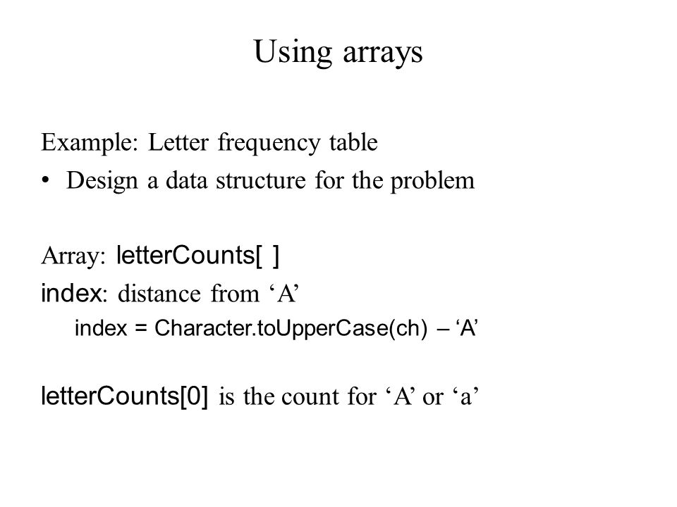 Using arrays Example: Letter frequency table Design a data structure for the problem Array: letterCounts[ ] index : distance from 'A' index = Character.toUpperCase(ch) – 'A' letterCounts[0] is the count for 'A' or 'a'