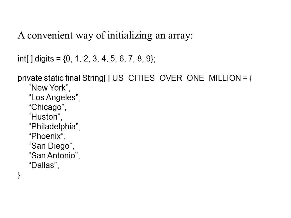A convenient way of initializing an array: int[ ] digits = {0, 1, 2, 3, 4, 5, 6, 7, 8, 9}; private static final String[ ] US_CITIES_OVER_ONE_MILLION = { New York , Los Angeles , Chicago , Huston , Philadelphia , Phoenix , San Diego , San Antonio , Dallas , }