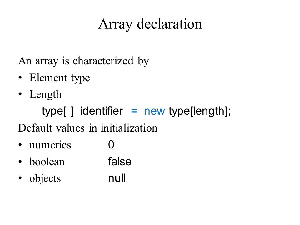 Array declaration An array is characterized by Element type Length type[ ] identifier = new type[length]; Default values in initialization numerics 0 boolean false objects null