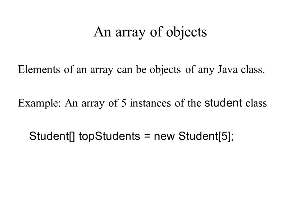 An array of objects Elements of an array can be objects of any Java class.