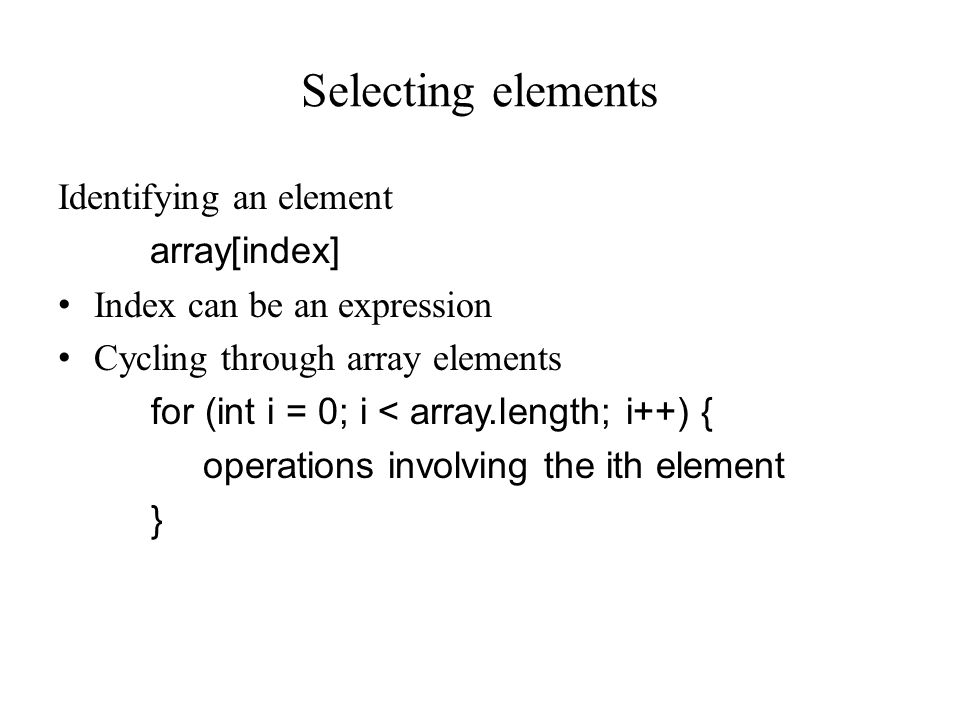 Selecting elements Identifying an element array[index] Index can be an expression Cycling through array elements for (int i = 0; i < array.length; i++) { operations involving the ith element }