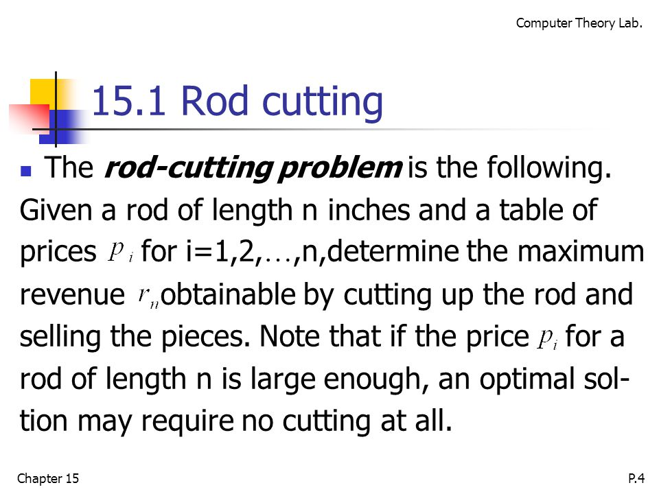 Computer Theory Lab. Chapter 15P.4 15.1 Rod cutting The rod-cutting problem is the following.