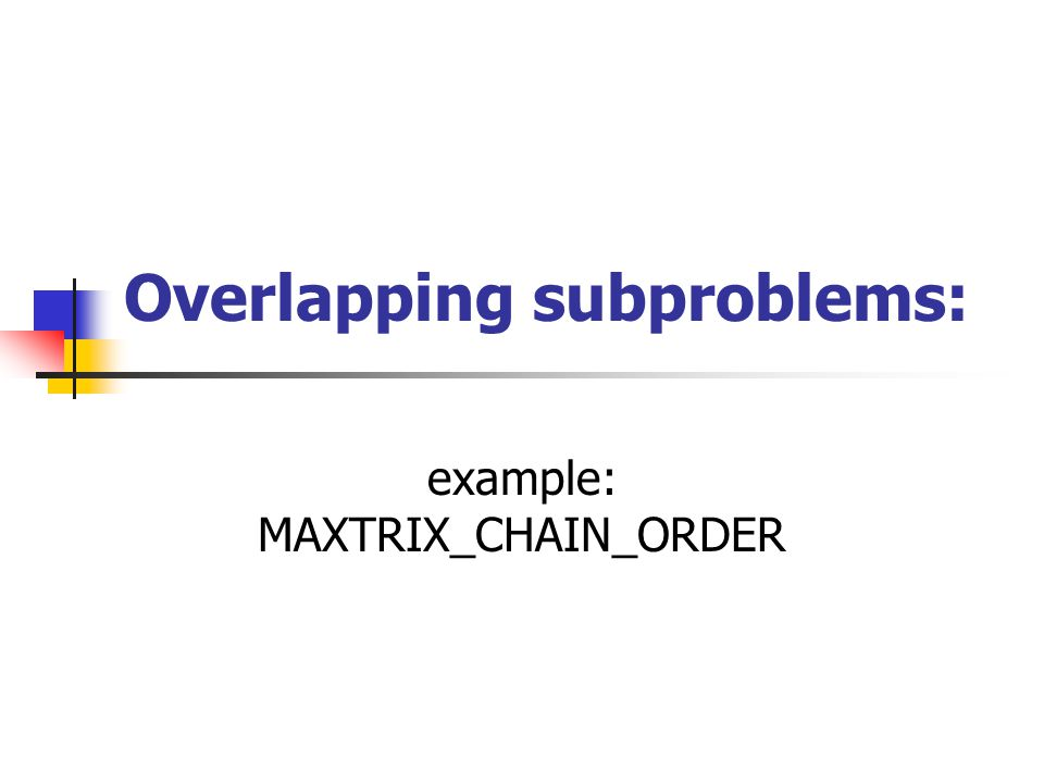 Overlapping subproblems: example: MAXTRIX_CHAIN_ORDER