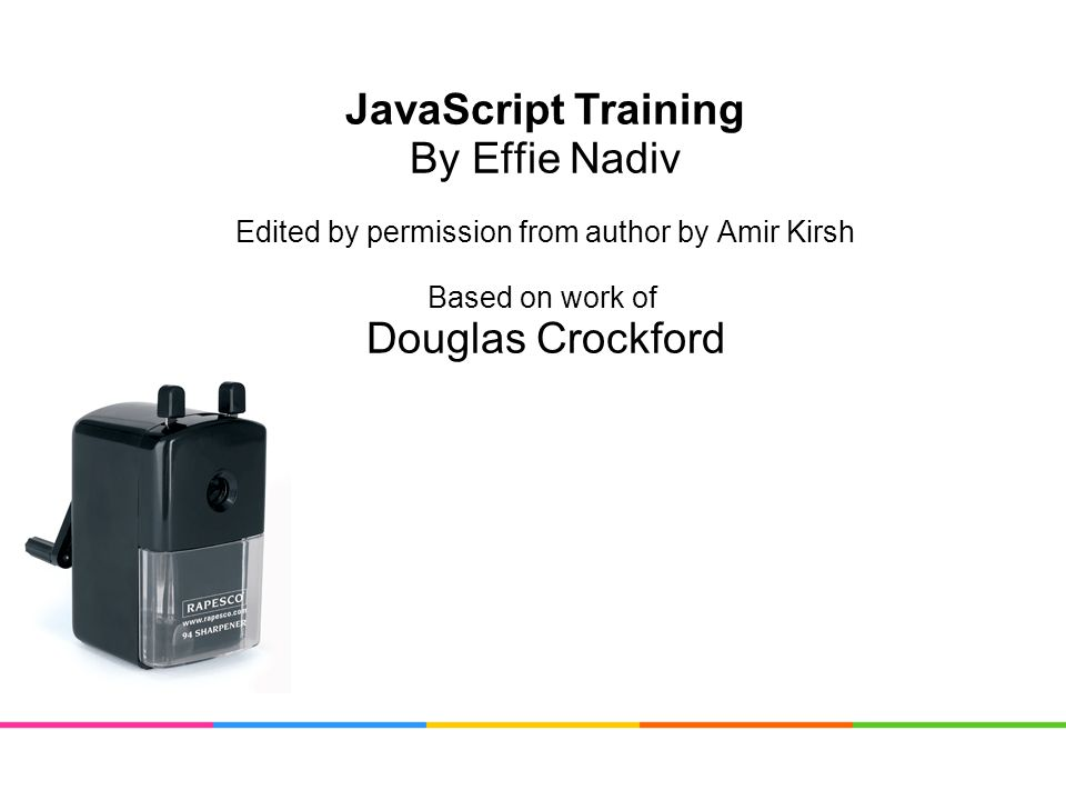 JavaScript Training By Effie Nadiv Edited by permission from author by Amir Kirsh Based on work of Douglas Crockford