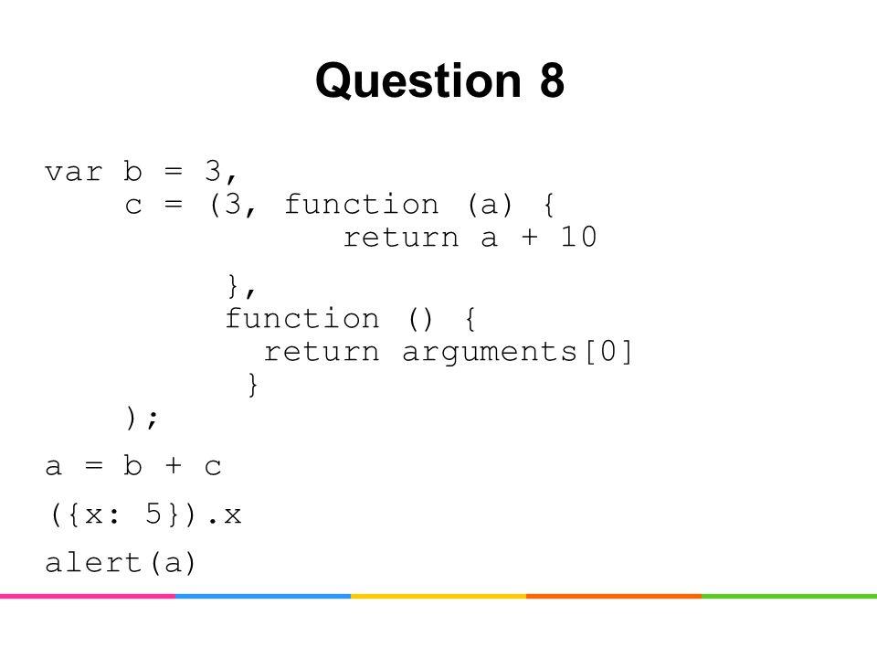 Question 8 var b = 3, c = (3, function (a) { return a + 10 }, function () { return arguments[0] } ); a = b + c ({x: 5}).x alert(a)