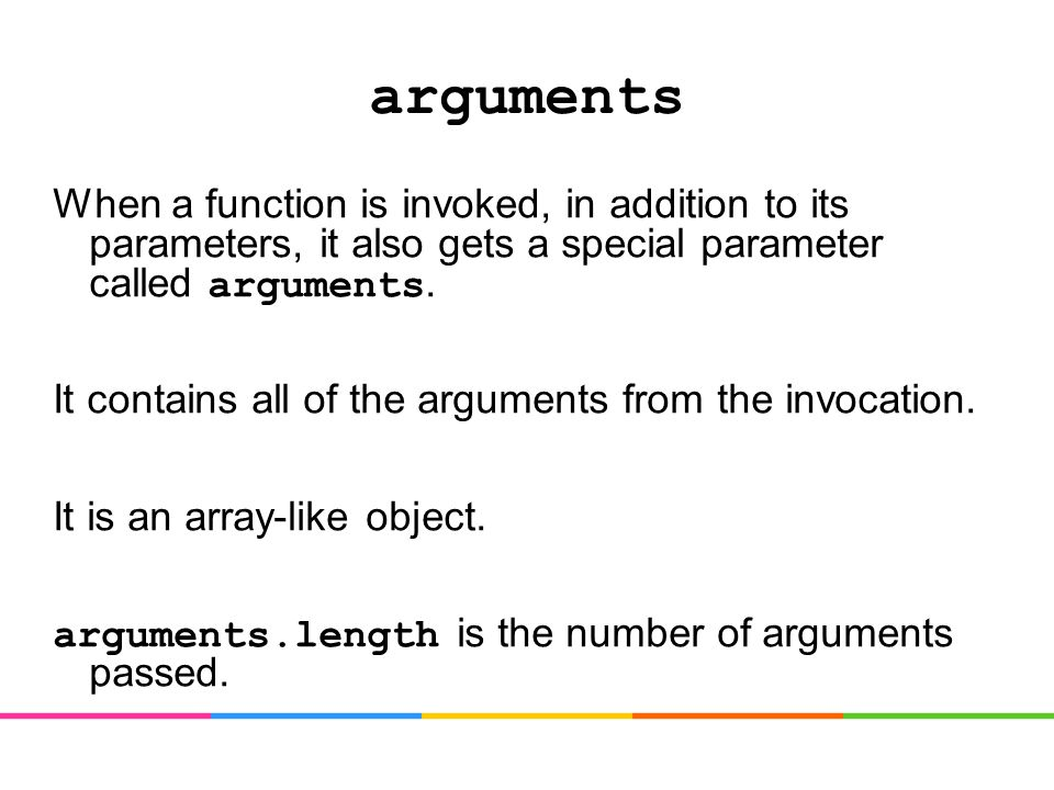 arguments When a function is invoked, in addition to its parameters, it also gets a special parameter called arguments.