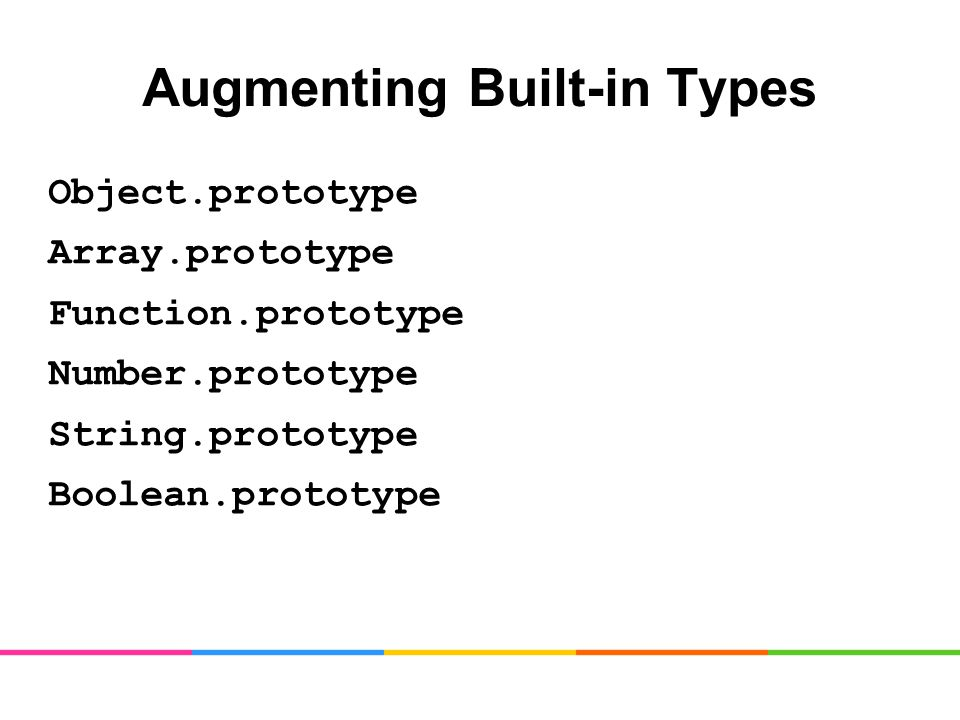 Augmenting Built-in Types Object.prototype Array.prototype Function.prototype Number.prototype String.prototype Boolean.prototype