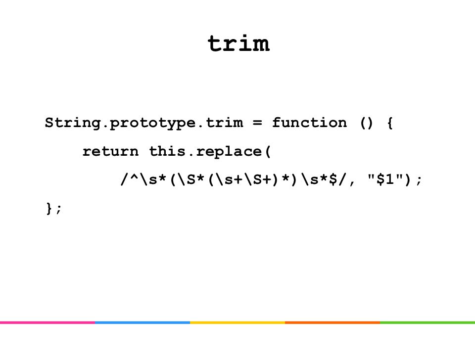 trim String.prototype.trim = function () { return this.replace( /^\s*(\S*(\s+\S+)*)\s*$/, $1 ); };