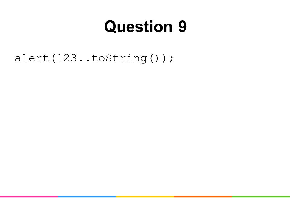 Question 9 alert(123..toString());