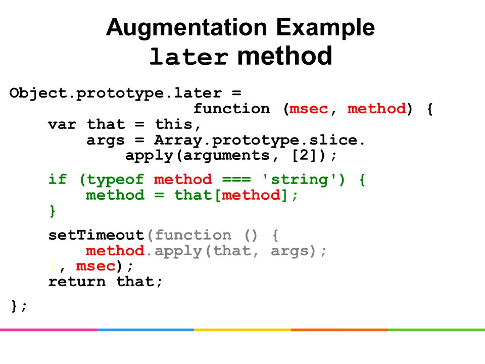 Augmentation Example later method Object.prototype.later = function (msec, method) { var that = this, args = Array.prototype.slice.