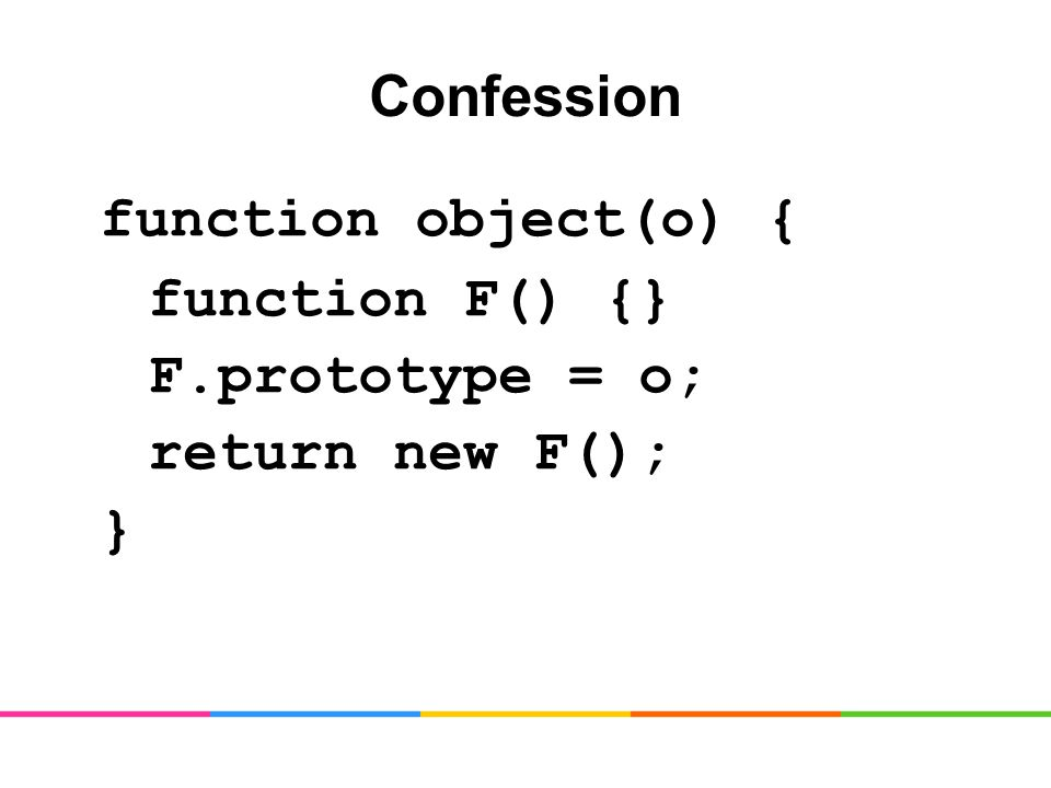 Confession function object(o) { function F() {} F.prototype = o; return new F(); }