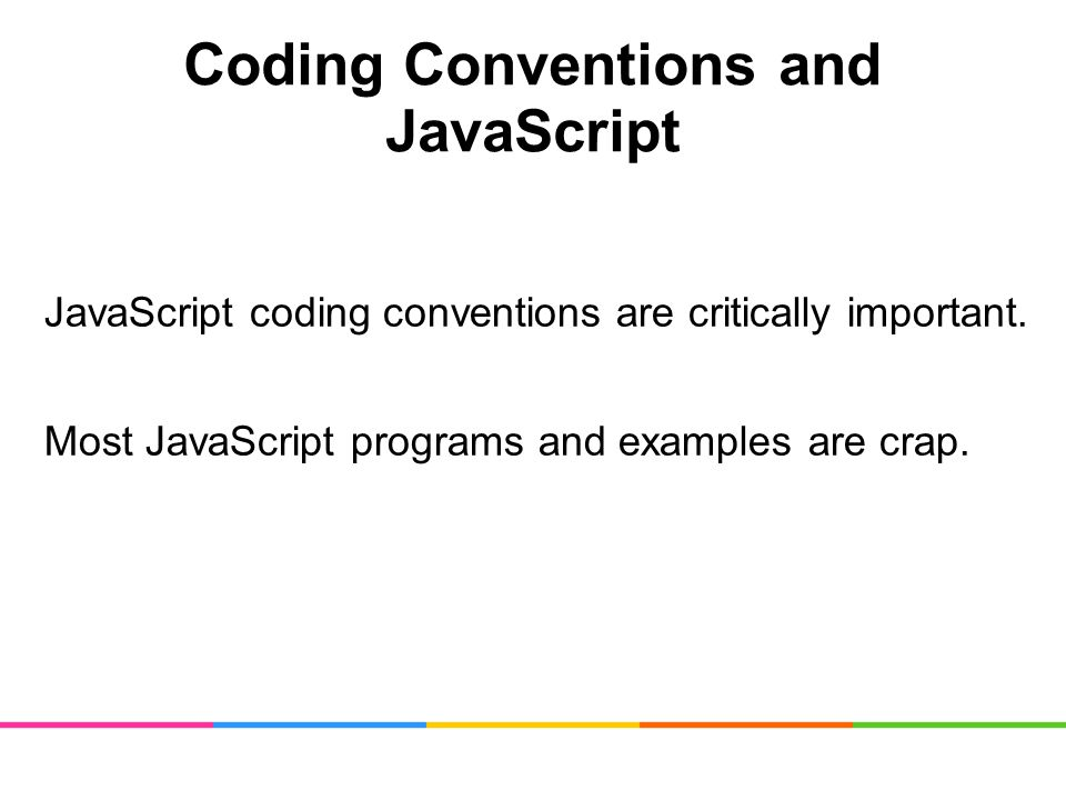 Coding Conventions and JavaScript JavaScript coding conventions are critically important.