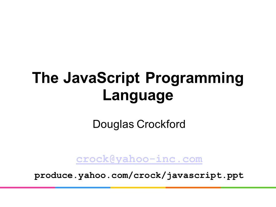 The JavaScript Programming Language Douglas Crockford crock@yahoo-inc.com produce.yahoo.com/crock/javascript.ppt