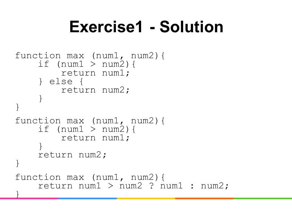 Exercise1 - Solution function max (num1, num2){ if (num1 > num2){ return num1; } else { return num2; } } function max (num1, num2){ if (num1 > num2){ return num1; } return num2; } function max (num1, num2){ return num1 > num2 .