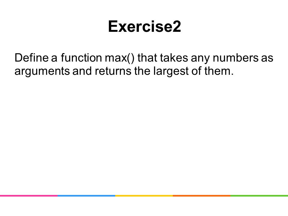 Exercise2 Define a function max() that takes any numbers as arguments and returns the largest of them.
