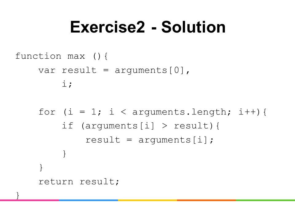 Exercise2 - Solution function max (){ var result = arguments[0], i; for (i = 1; i < arguments.length; i++){ if (arguments[i] > result){ result = arguments[i]; } return result; }