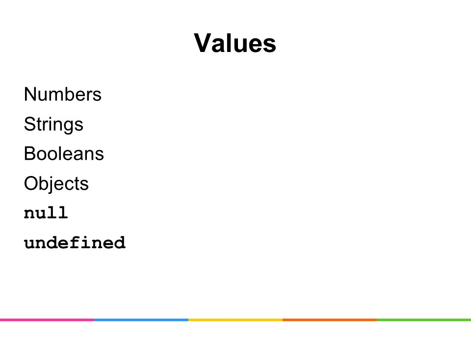 Values Numbers Strings Booleans Objects null undefined