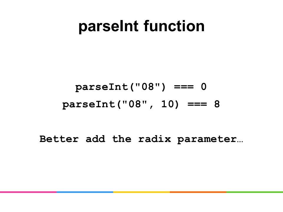 parseInt function parseInt( 08 ) === 0 parseInt( 08 , 10) === 8 Better add the radix parameter…
