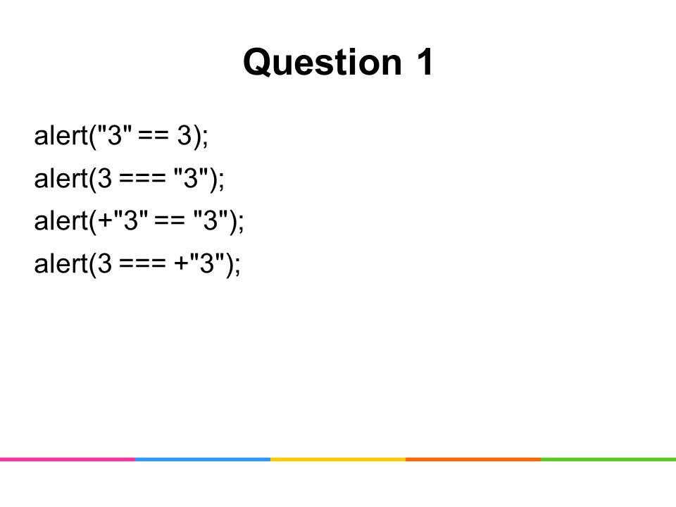 Question 1 alert( 3 == 3); alert(3 === 3 ); alert(+ 3 == 3 ); alert(3 === + 3 );
