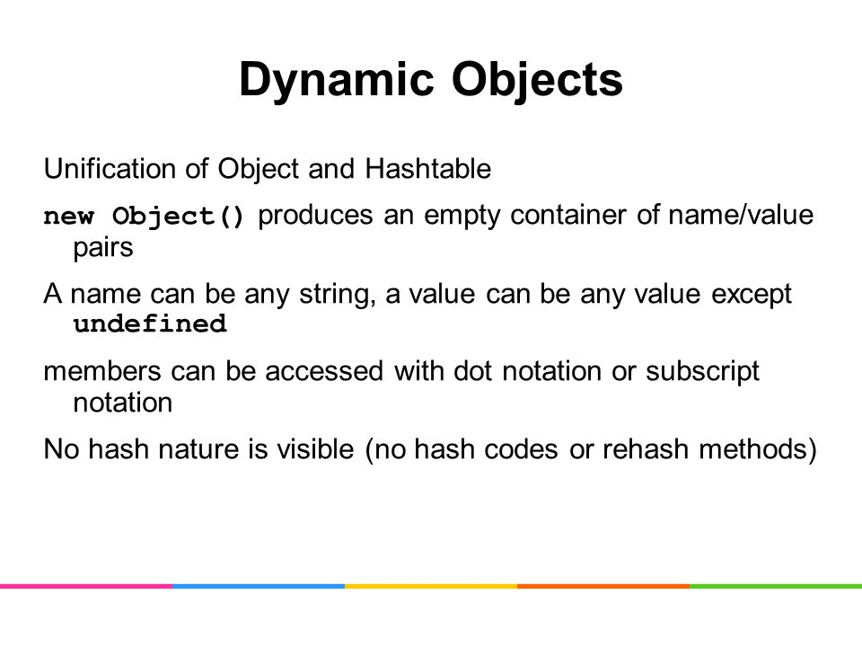Dynamic Objects Unification of Object and Hashtable new Object() produces an empty container of name/value pairs A name can be any string, a value can be any value except undefined members can be accessed with dot notation or subscript notation No hash nature is visible (no hash codes or rehash methods)
