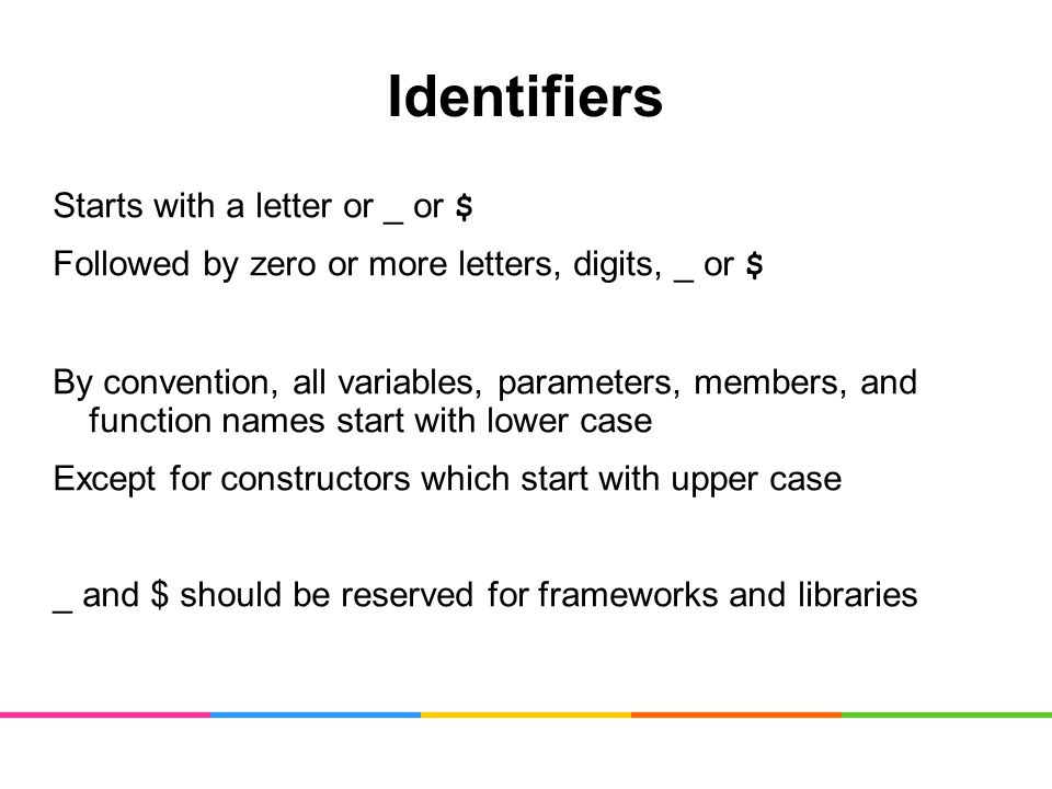 Identifiers Starts with a letter or _ or $ Followed by zero or more letters, digits, _ or $ By convention, all variables, parameters, members, and function names start with lower case Except for constructors which start with upper case _ and $ should be reserved for frameworks and libraries