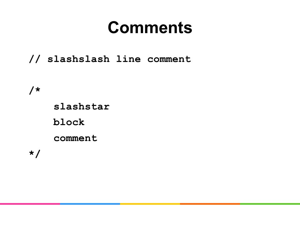 Comments // slashslash line comment /* slashstar block comment */