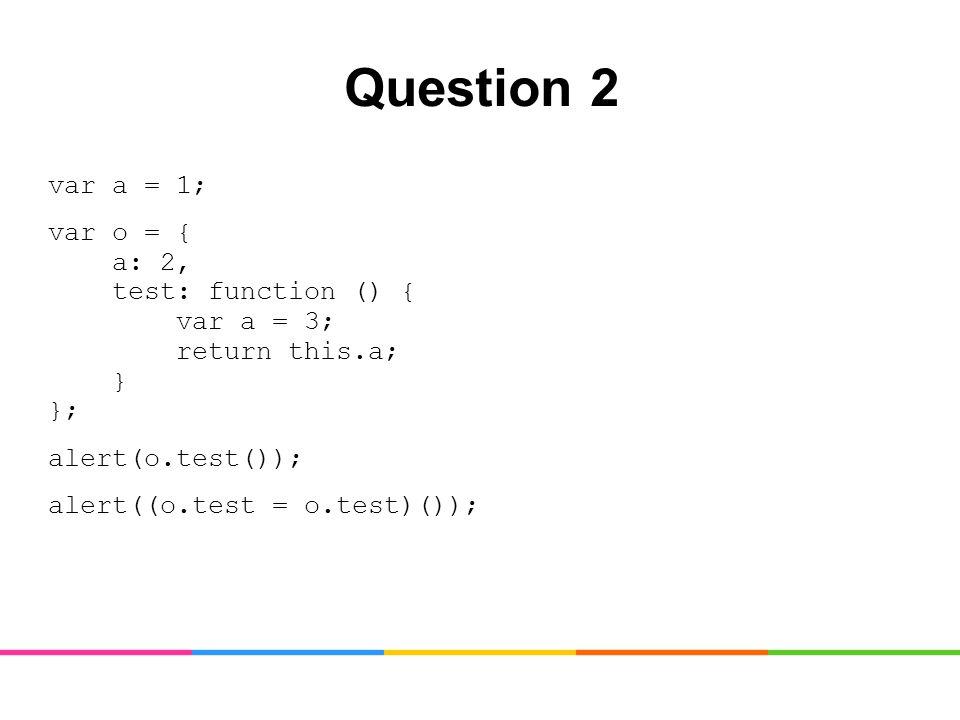 Question 2 var a = 1; var o = { a: 2, test: function () { var a = 3; return this.a; } }; alert(o.test()); alert((o.test = o.test)());