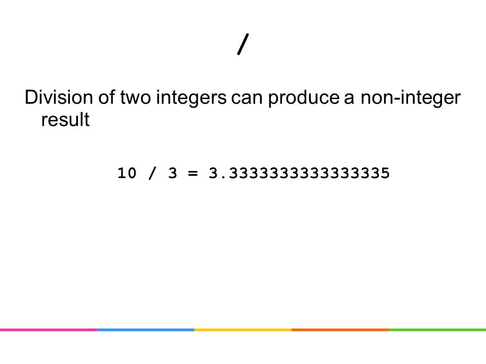 / Division of two integers can produce a non-integer result 10 / 3 = 3.3333333333333335