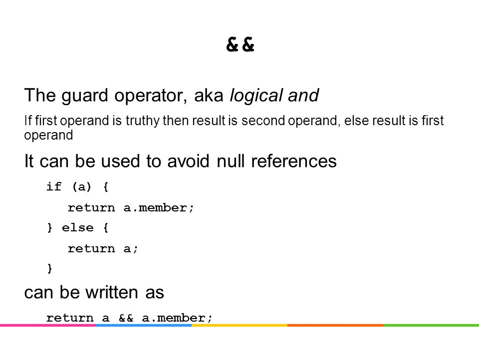 && The guard operator, aka logical and If first operand is truthy then result is second operand, else result is first operand It can be used to avoid null references if (a) { return a.member; } else { return a; } can be written as return a && a.member;