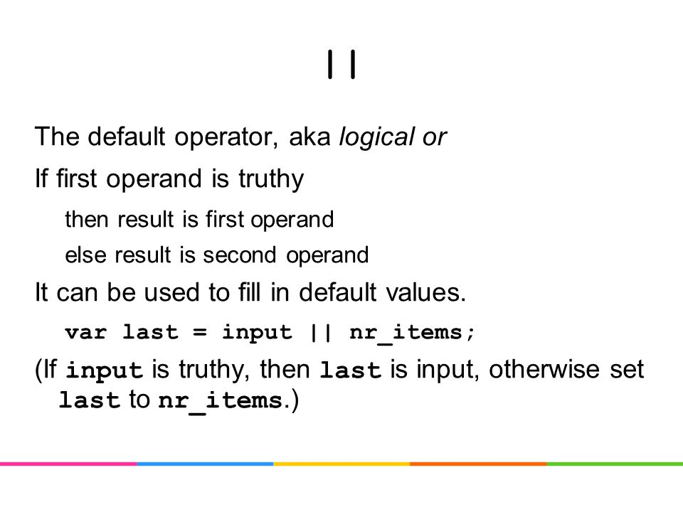 || The default operator, aka logical or If first operand is truthy then result is first operand else result is second operand It can be used to fill in default values.