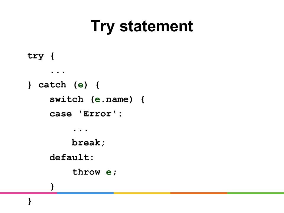 Try statement try {... } catch (e) { switch (e.name) { case Error :... break; default: throw e; }