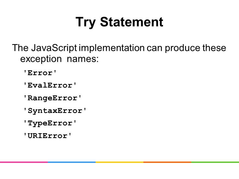 Try Statement The JavaScript implementation can produce these exception names: Error EvalError RangeError SyntaxError TypeError URIError