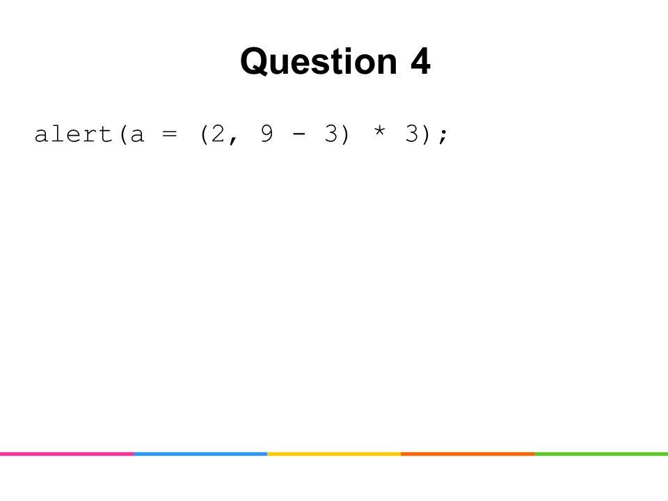 Question 4 alert(a = (2, 9 - 3) * 3);