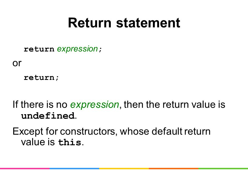 Return statement return expression ; or return; If there is no expression, then the return value is undefined.