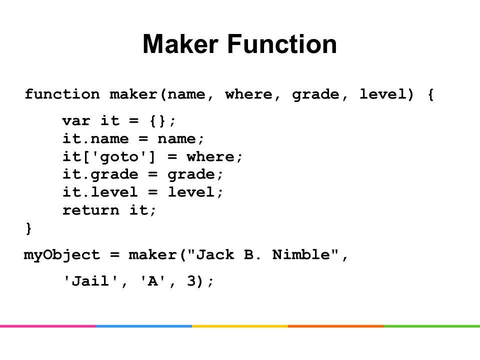 Maker Function function maker(name, where, grade, level) { var it = {}; it.name = name; it[ goto ] = where; it.grade = grade; it.level = level; return it; } myObject = maker( Jack B.
