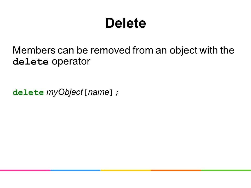 Delete Members can be removed from an object with the delete operator delete myObject [ name ];
