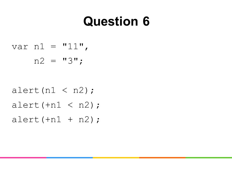 Question 6 var n1 = 11 , n2 = 3 ; alert(n1 < n2); alert(+n1 < n2); alert(+n1 + n2);