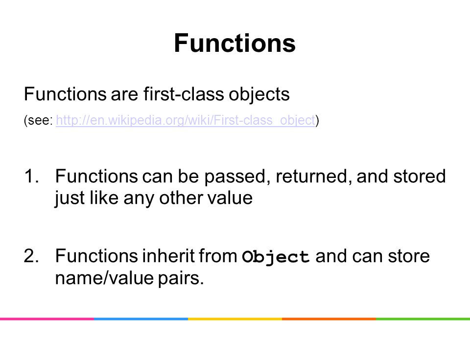 Functions Functions are first-class objects (see: http://en.wikipedia.org/wiki/First-class_object)http://en.wikipedia.org/wiki/First-class_object 1.Functions can be passed, returned, and stored just like any other value 2.Functions inherit from Object and can store name/value pairs.