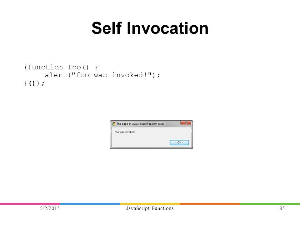 5/2/2015JavaScript: Functions85 Self Invocation (function foo() { alert( foo was invoked! ); }());