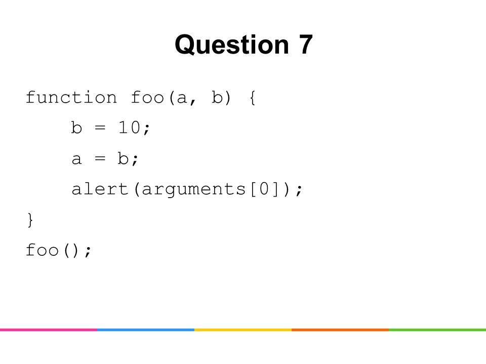 Question 7 function foo(a, b) { b = 10; a = b; alert(arguments[0]); } foo();