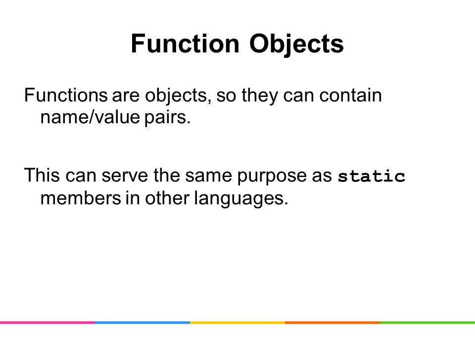 Function Objects Functions are objects, so they can contain name/value pairs.