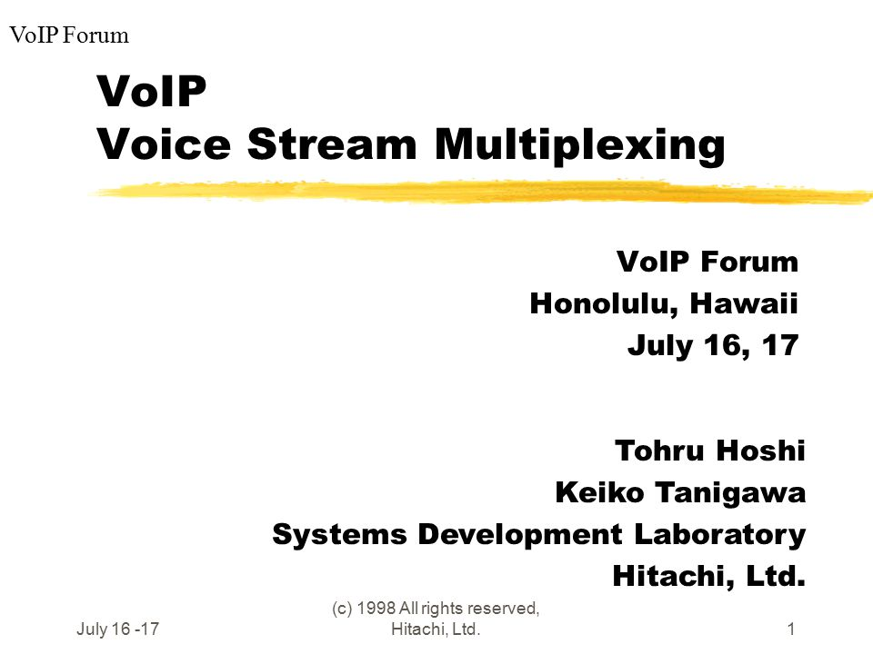 VoIP Forum July 16 -17 (c) 1998 All rights reserved, Hitachi, Ltd.1 VoIP Voice Stream Multiplexing VoIP Forum Honolulu, Hawaii July 16, 17 Tohru Hoshi Keiko Tanigawa Systems Development Laboratory Hitachi, Ltd.
